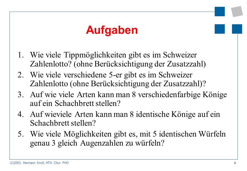 4 (C)2003, Hermann Knoll, HTW Chur, FHO Aufgaben 1.Wie viele Tippmöglichkeiten gibt es im Schweizer Zahlenlotto? (ohne Berücksichtigung der Zusatzzahl