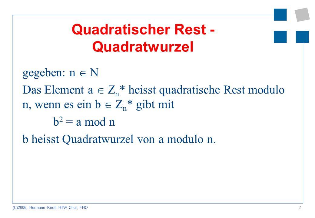 2 (C)2006, Hermann Knoll, HTW Chur, FHO Quadratischer Rest - Quadratwurzel gegeben: n N Das Element a Z n * heisst quadratische Rest modulo n, wenn es ein b Z n * gibt mit b 2 = a mod n b heisst Quadratwurzel von a modulo n.