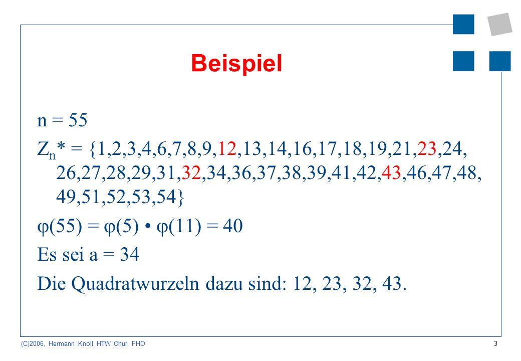 3 (C)2006, Hermann Knoll, HTW Chur, FHO Beispiel n = 55 Z n * = {1,2,3,4,6,7,8,9,12,13,14,16,17,18,19,21,23,24, 26,27,28,29,31,32,34,36,37,38,39,41,42,43,46,47,48, 49,51,52,53,54} (55) = (5) (11) = 40 Es sei a = 34 Die Quadratwurzeln dazu sind: 12, 23, 32, 43.