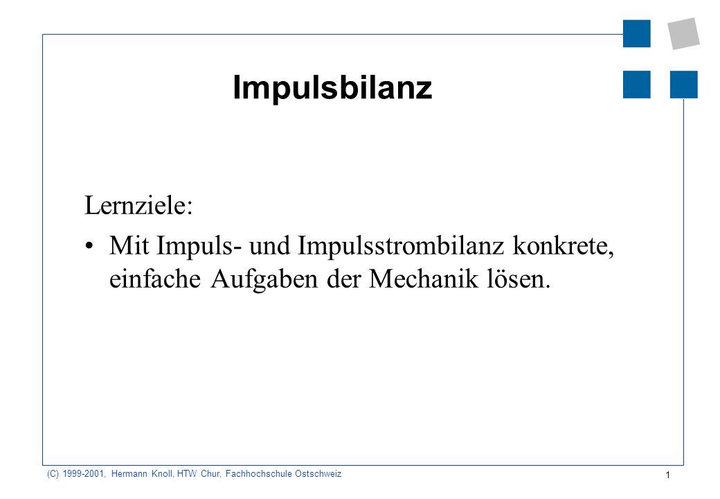 1 (C) 1999-2001, Hermann Knoll, HTW Chur, Fachhochschule Ostschweiz Impulsbilanz Lernziele: Mit Impuls- und Impulsstrombilanz konkrete, einfache Aufga