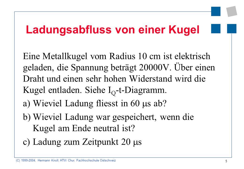 (C) 1999-2004, Hermann Knoll, HTW Chur, Fachhochschule Ostschweiz 5 Ladungsabfluss von einer Kugel Eine Metallkugel vom Radius 10 cm ist elektrisch geladen, die Spannung beträgt 20000V.