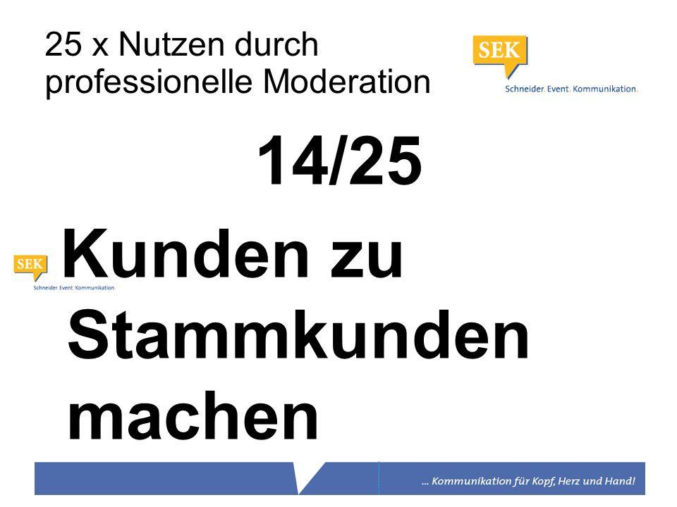 14/25 Kunden zu Stammkunden machen 25 x Nutzen durch professionelle Moderation