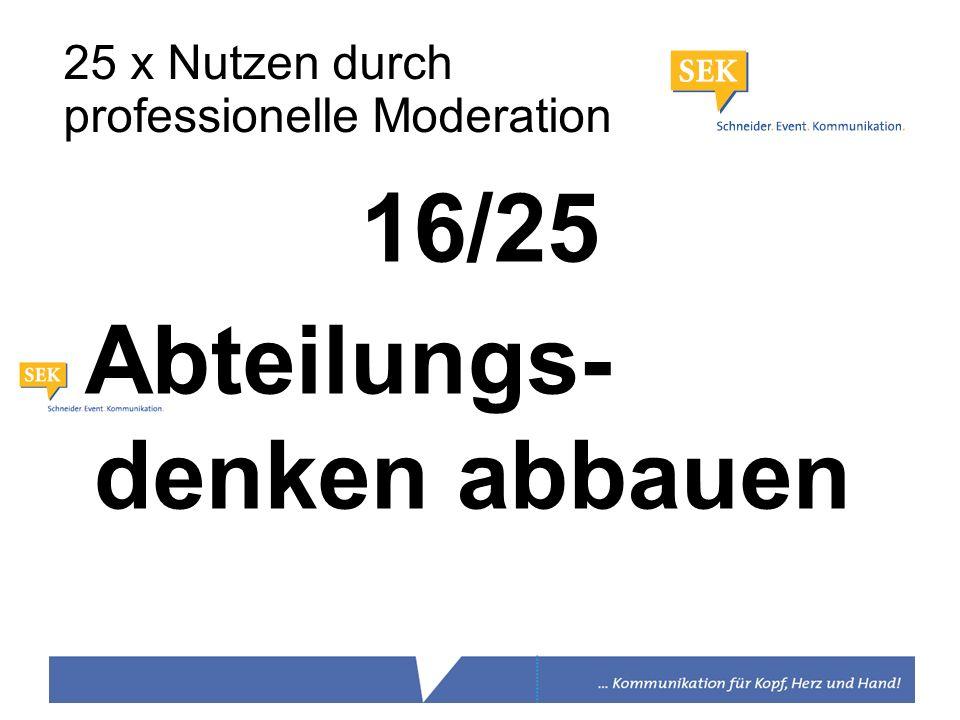 16/25 Abteilungs- denken abbauen 25 x Nutzen durch professionelle Moderation