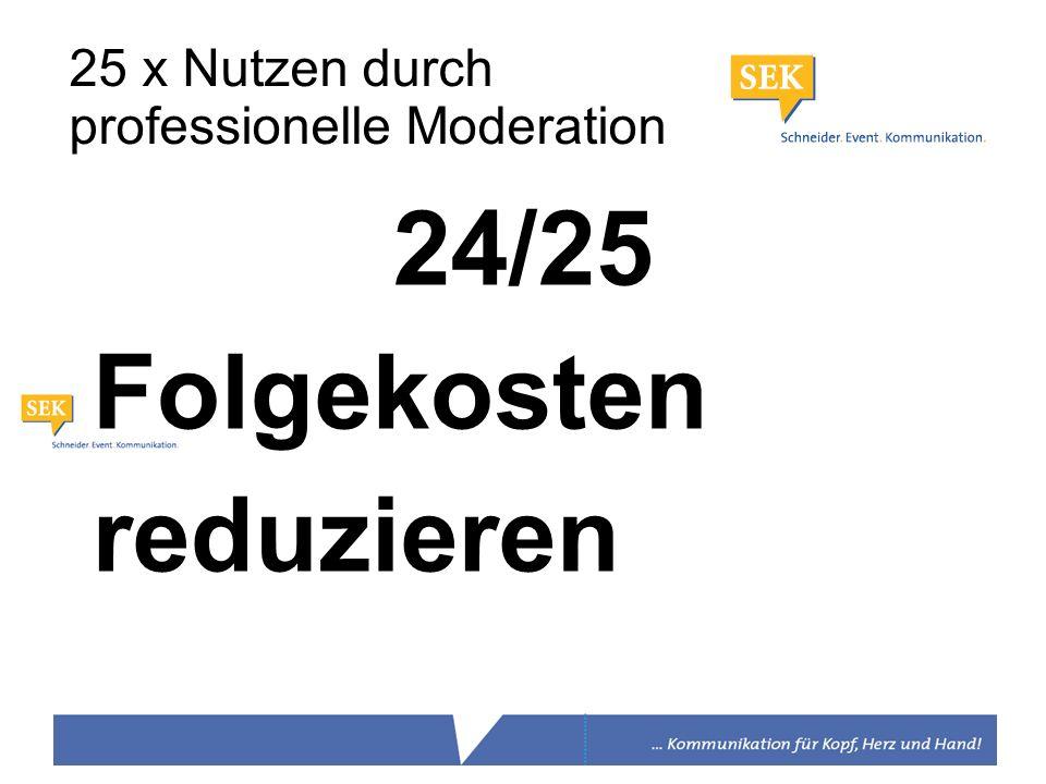 24/25 Folgekosten reduzieren 25 x Nutzen durch professionelle Moderation