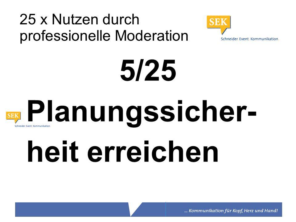 5/25 Planungssicher- heit erreichen 25 x Nutzen durch professionelle Moderation