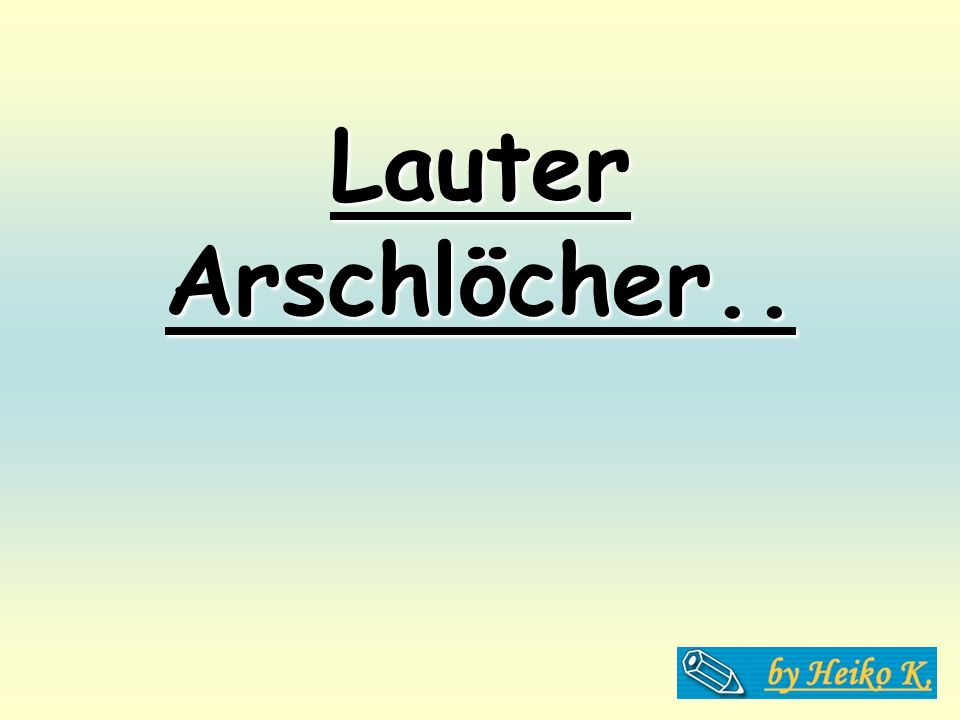 Lauter Arschlöcher..
