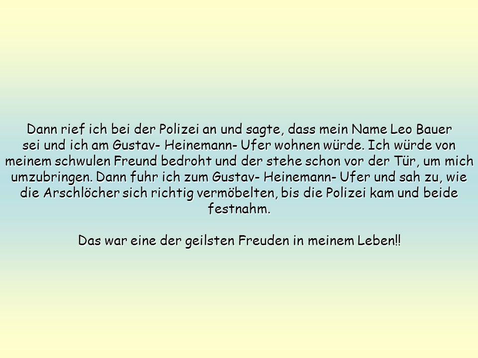 Dann rief ich bei der Polizei an und sagte, dass mein Name Leo Bauer sei und ich am Gustav- Heinemann- Ufer wohnen würde. Ich würde von meinem schwule