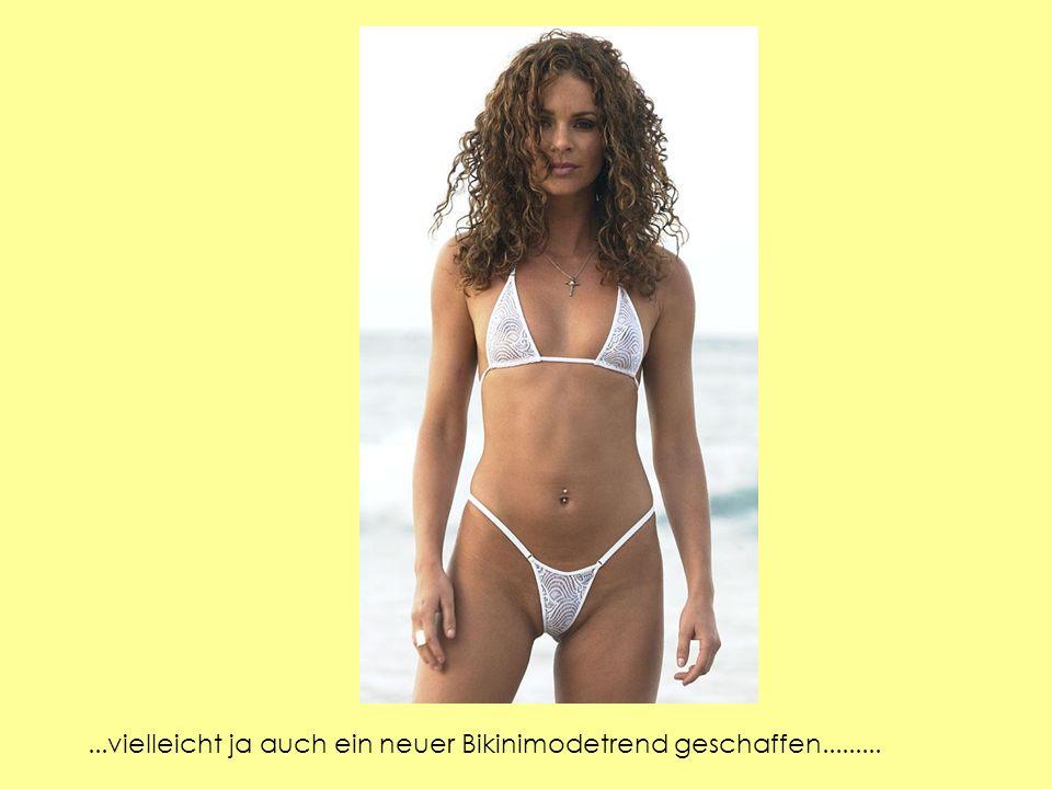 ...vielleicht ja auch ein neuer Bikinimodetrend geschaffen.........