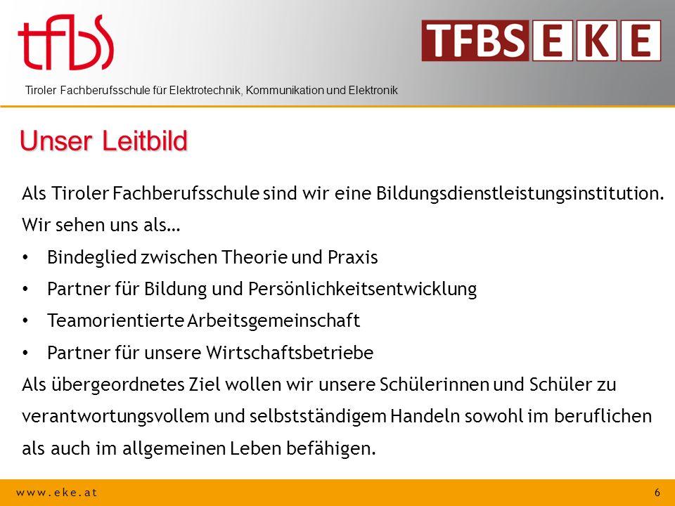 www.eke.at 6 Tiroler Fachberufsschule für Elektrotechnik, Kommunikation und Elektronik Unser Leitbild Als Tiroler Fachberufsschule sind wir eine Bildu