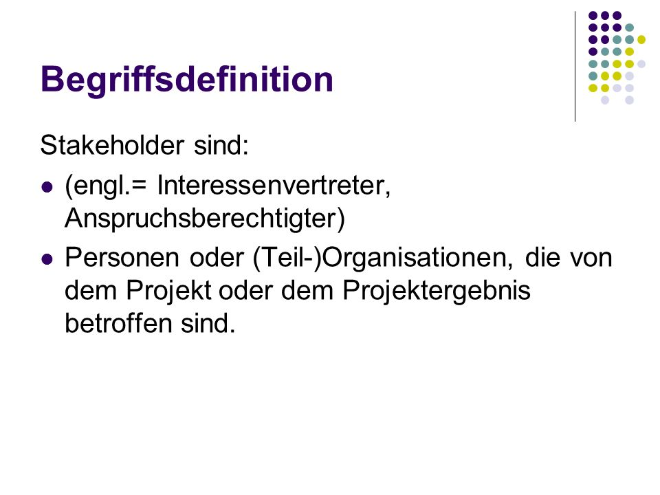 Begriffsdefinition Stakeholder sind: (engl.= Interessenvertreter, Anspruchsberechtigter) Personen oder (Teil-)Organisationen, die von dem Projekt oder