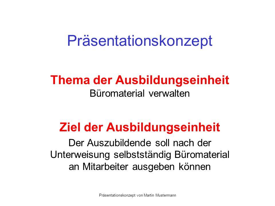 Präsentationskonzept von Martin Mustermann Präsentationskonzept Thema der Ausbildungseinheit Büromaterial verwalten Ziel der Ausbildungseinheit Der Auszubildende soll nach der Unterweisung selbstständig Büromaterial an Mitarbeiter ausgeben können