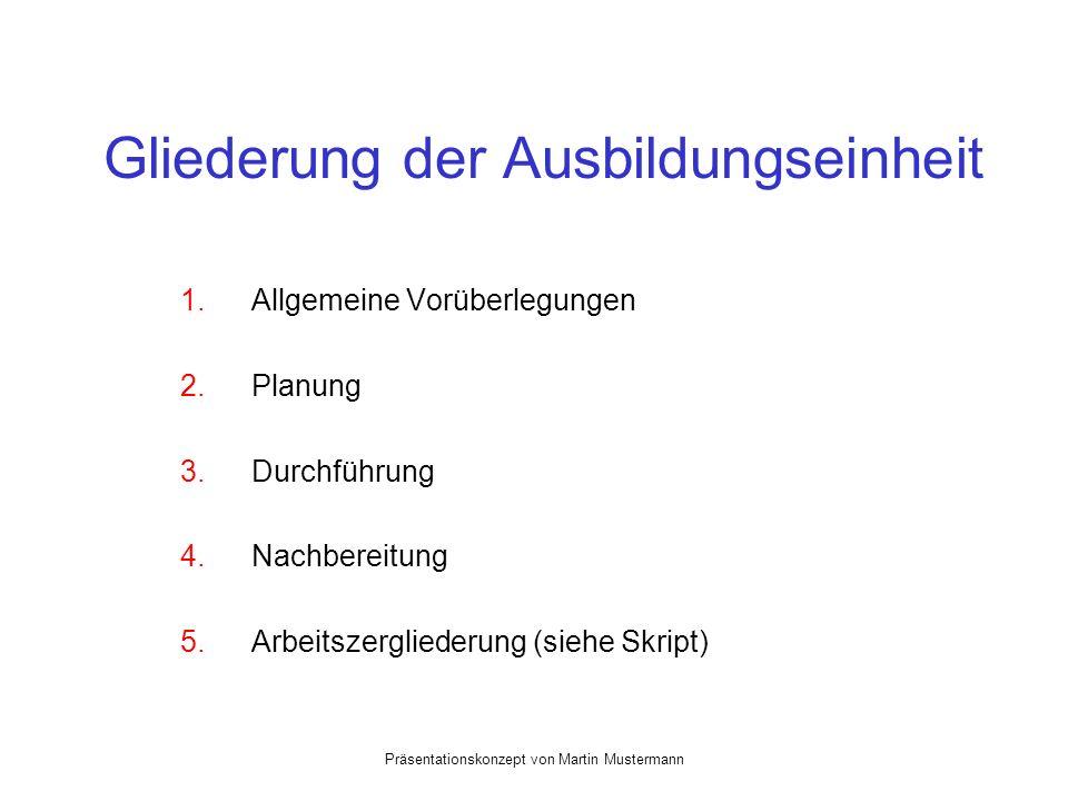 Präsentationskonzept von Martin Mustermann Gliederung der Ausbildungseinheit 1.Allgemeine Vorüberlegungen 2.Planung 3. Durchführung 4.Nachbereitung 5.