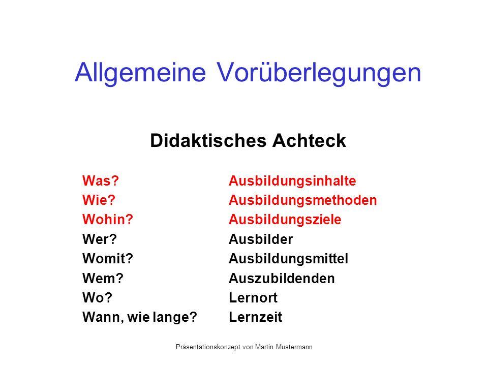 Präsentationskonzept von Martin Mustermann Allgemeine Vorüberlegungen Didaktisches Achteck Was?Ausbildungsinhalte Wie?Ausbildungsmethoden Wohin?Ausbildungsziele Wer?Ausbilder Womit.
