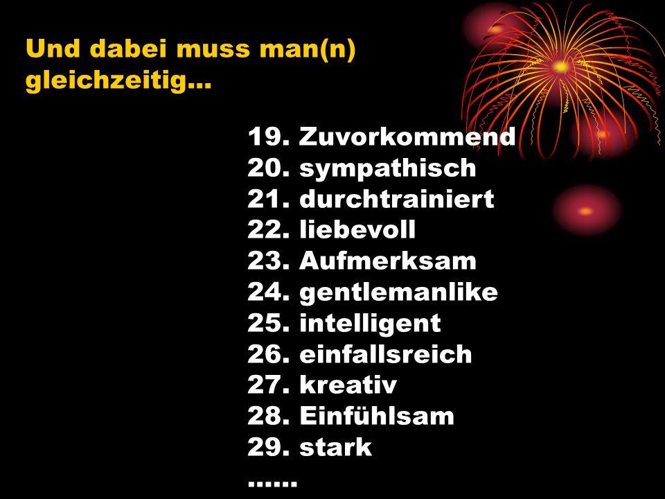 Und dabei muss man(n) gleichzeitig... 19. Zuvorkommend 20. sympathisch 21. durchtrainiert 22. liebevoll 23. Aufmerksam 24. gentlemanlike 25. intellige