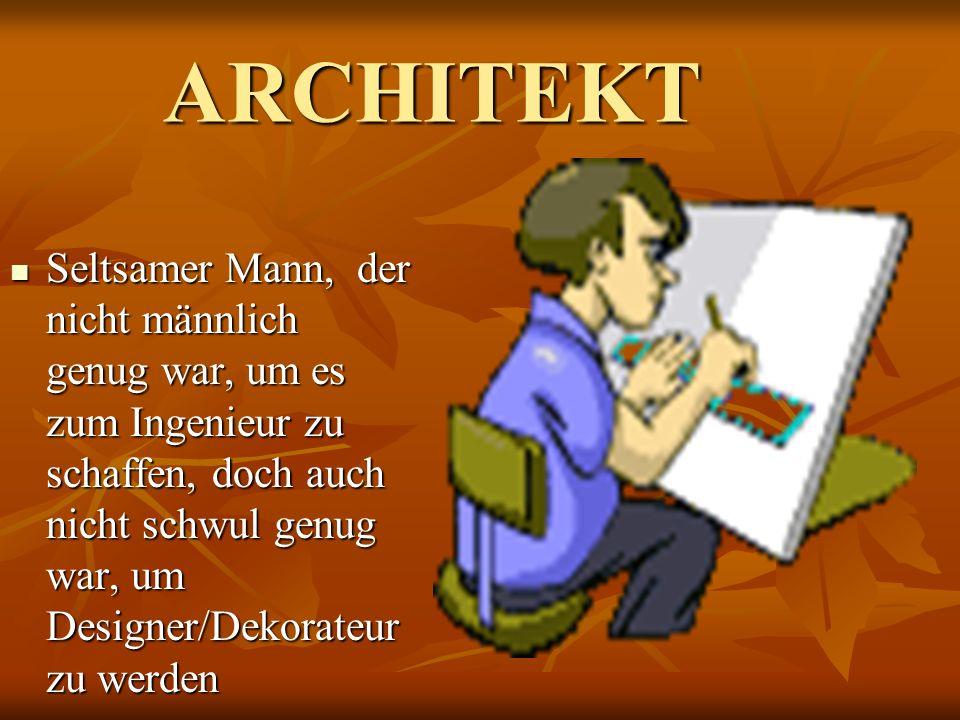ARCHITEKT Seltsamer Mann, der nicht männlich genug war, um es zum Ingenieur zu schaffen, doch auch nicht schwul genug war, um Designer/Dekorateur zu w