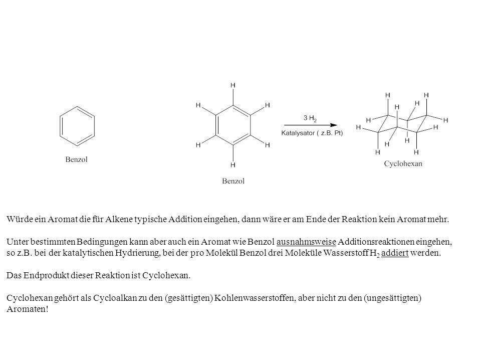 Würde ein Aromat die für Alkene typische Addition eingehen, dann wäre er am Ende der Reaktion kein Aromat mehr. Unter bestimmten Bedingungen kann aber