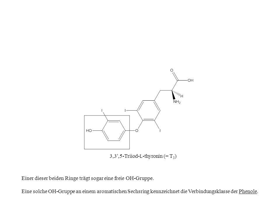 3,3 ',5-Triiod- L -thyronin (= T 3 ) Einer dieser beiden Ringe trägt sogar eine freie OH-Gruppe. Eine solche OH-Gruppe an einem aromatischen Sechsring