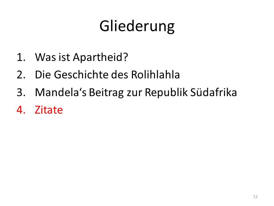 12 Gliederung 1.Was ist Apartheid? 2.Die Geschichte des Rolihlahla 3.Mandelas Beitrag zur Republik Südafrika 4.Zitate