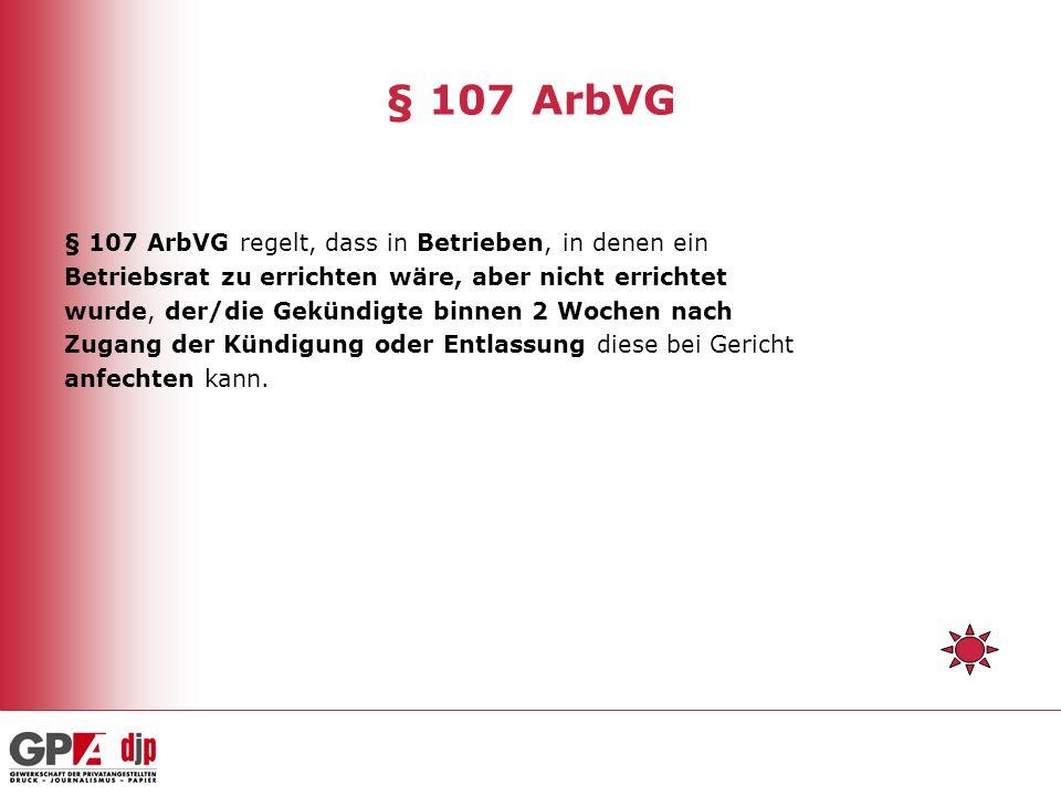 § 107 ArbVG § 107 ArbVG regelt, dass in Betrieben, in denen ein Betriebsrat zu errichten wäre, aber nicht errichtet wurde, der/die Gekündigte binnen 2 Wochen nach Zugang der Kündigung oder Entlassung diese bei Gericht anfechten kann.