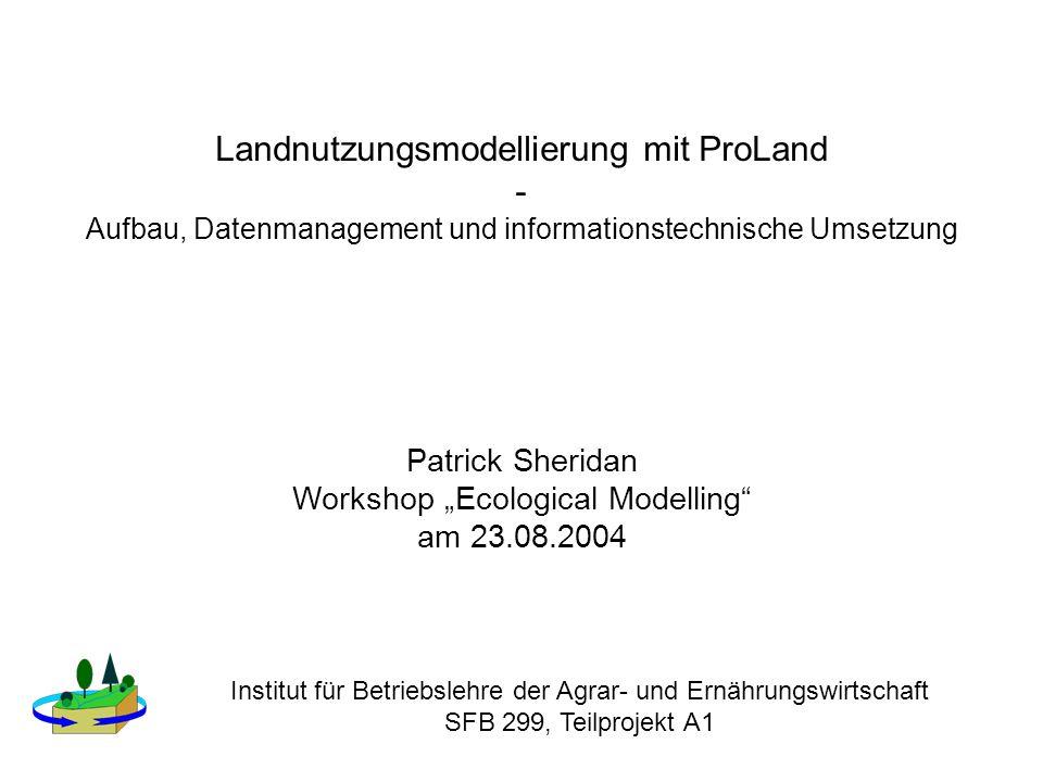 Landnutzungsmodellierung mit ProLand - Aufbau, Datenmanagement und informationstechnische Umsetzung Patrick Sheridan Workshop Ecological Modelling am 23.08.2004 Institut für Betriebslehre der Agrar- und Ernährungswirtschaft SFB 299, Teilprojekt A1