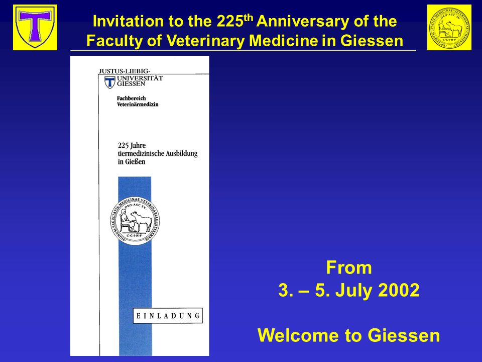 Invitation to the 225 th Anniversary of the Faculty of Veterinary Medicine in Giessen From 3. – 5. July 2002 Welcome to Giessen