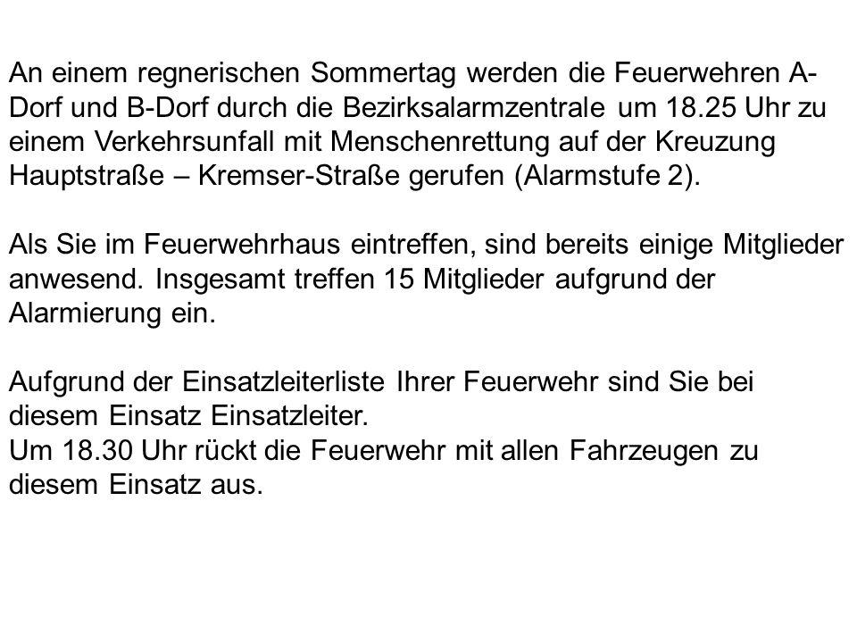 An einem regnerischen Sommertag werden die Feuerwehren A- Dorf und B-Dorf durch die Bezirksalarmzentrale um 18.25 Uhr zu einem Verkehrsunfall mit Menschenrettung auf der Kreuzung Hauptstraße – Kremser-Straße gerufen (Alarmstufe 2).