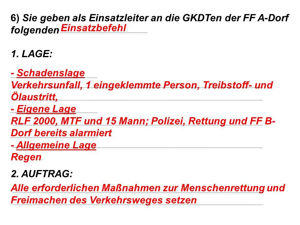 6) Sie geben als Einsatzleiter an die GKDTen der FF A-Dorf folgenden 1.