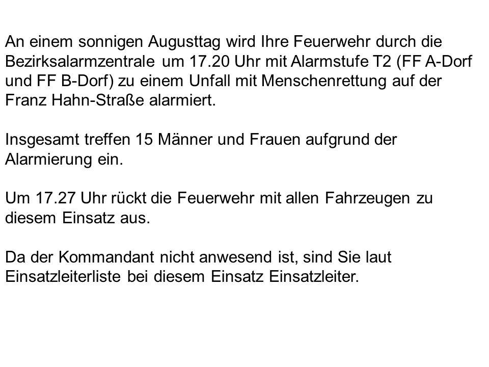 An einem sonnigen Augusttag wird Ihre Feuerwehr durch die Bezirksalarmzentrale um 17.20 Uhr mit Alarmstufe T2 (FF A-Dorf und FF B-Dorf) zu einem Unfall mit Menschenrettung auf der Franz Hahn-Straße alarmiert.
