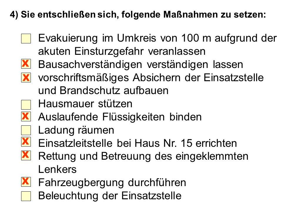 4) Sie entschließen sich, folgende Maßnahmen zu setzen: Evakuierung im Umkreis von 100 m aufgrund der akuten Einsturzgefahr veranlassen Bausachverstän