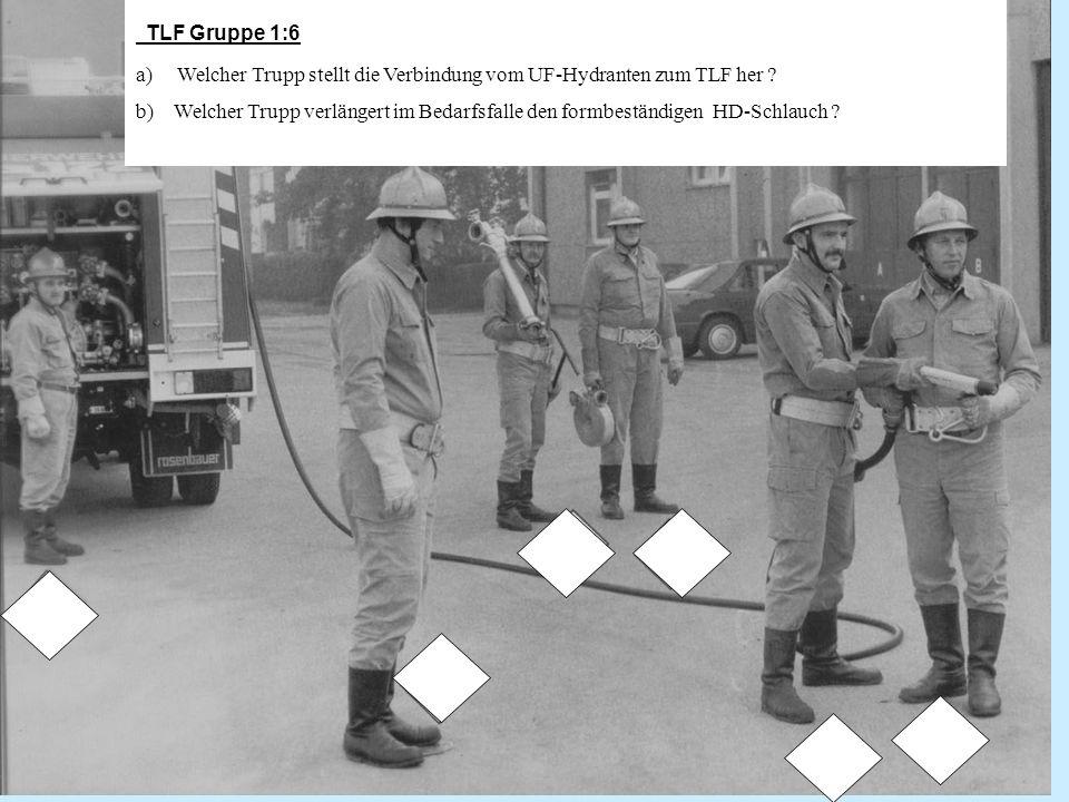 TLF Gruppe 1:6 a) Welcher Trupp stellt die Verbindung vom UF-Hydranten zum TLF her ? b) Welcher Trupp verlängert im Bedarfsfalle den formbeständigen H