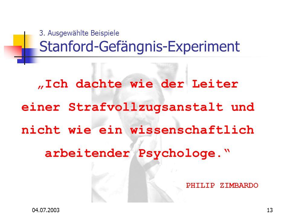 04.07.200313 3. Ausgewählte Beispiele Stanford-Gefängnis-Experiment Ich dachte wie der Leiter einer Strafvollzugsanstalt und nicht wie ein wissenschaf