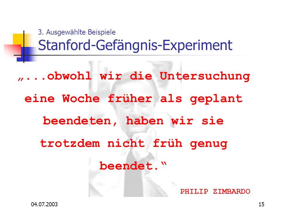 04.07.200315 3. Ausgewählte Beispiele Stanford-Gefängnis-Experiment...obwohl wir die Untersuchung eine Woche früher als geplant beendeten, haben wir s