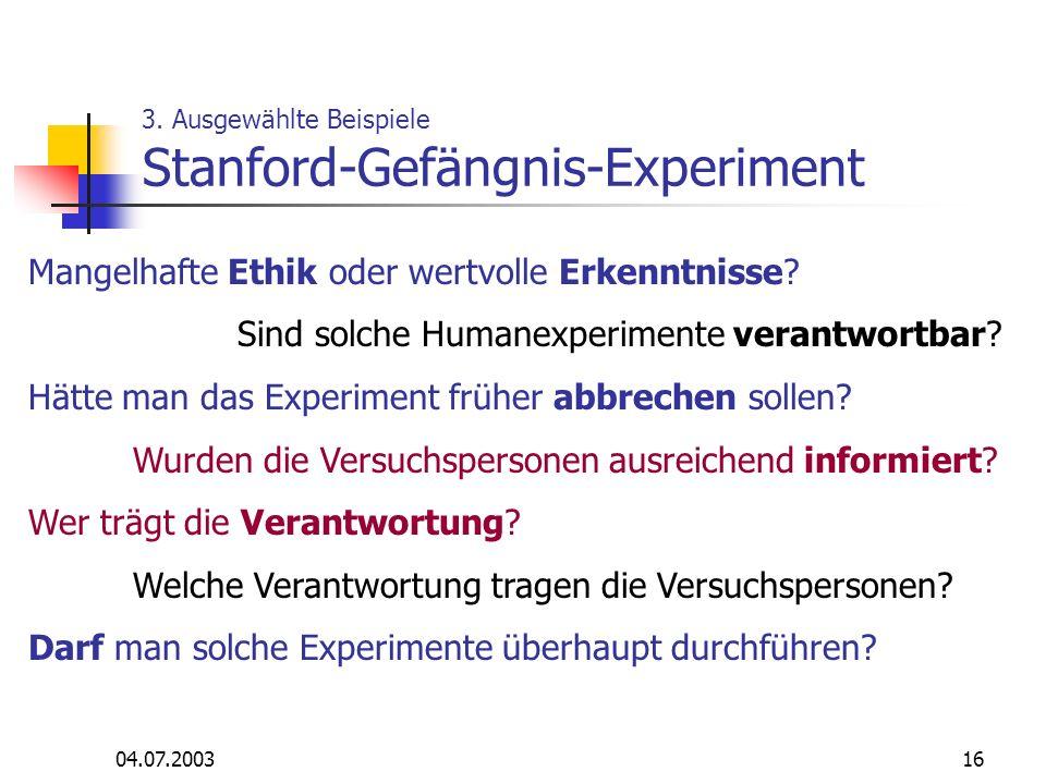 04.07.200316 3. Ausgewählte Beispiele Stanford-Gefängnis-Experiment Mangelhafte Ethik oder wertvolle Erkenntnisse? Sind solche Humanexperimente verant