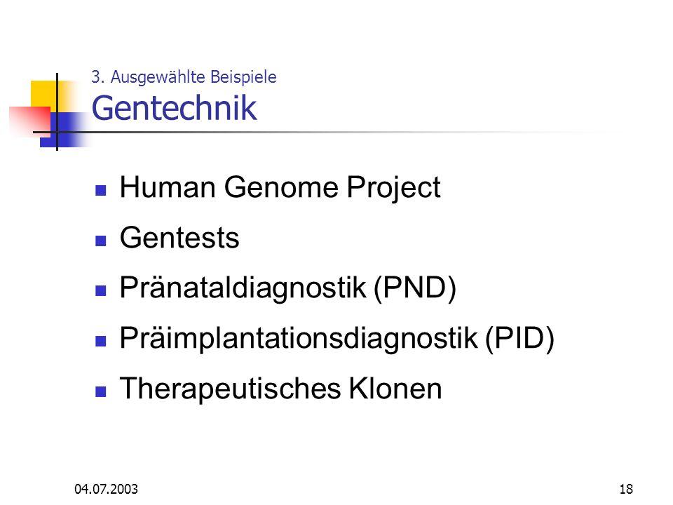 04.07.200318 3. Ausgewählte Beispiele Gentechnik Human Genome Project Gentests Pränataldiagnostik (PND) Präimplantationsdiagnostik (PID) Therapeutisch