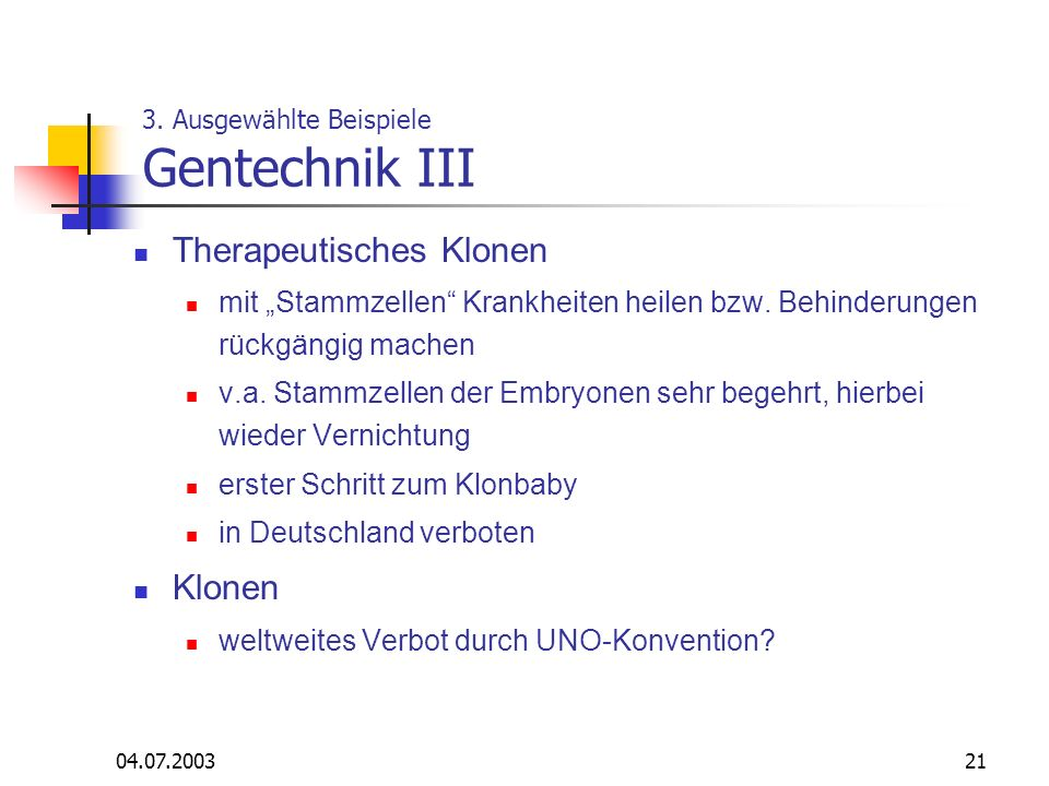04.07.200321 3. Ausgewählte Beispiele Gentechnik III Therapeutisches Klonen mit Stammzellen Krankheiten heilen bzw. Behinderungen rückgängig machen v.
