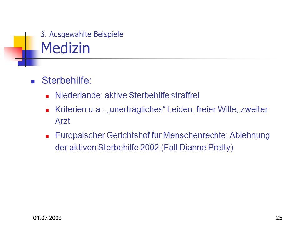 04.07.200325 3. Ausgewählte Beispiele Medizin Sterbehilfe: Niederlande: aktive Sterbehilfe straffrei Kriterien u.a.: unerträgliches Leiden, freier Wil
