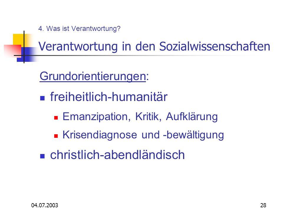 04.07.200328 4. Was ist Verantwortung? Verantwortung in den Sozialwissenschaften Grundorientierungen: freiheitlich-humanitär Emanzipation, Kritik, Auf