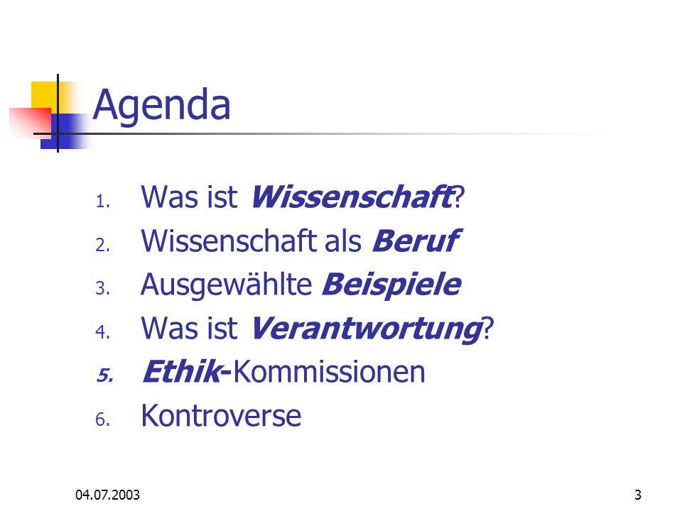 04.07.20033 Agenda 1. Was ist Wissenschaft? 2. Wissenschaft als Beruf 3. Ausgewählte Beispiele 4. Was ist Verantwortung? 5. Ethik-Kommissionen 6. Kont