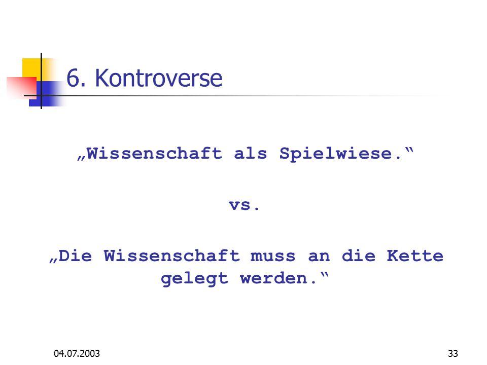 04.07.200333 6. Kontroverse Wissenschaft als Spielwiese. vs. Die Wissenschaft muss an die Kette gelegt werden.