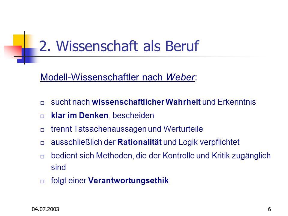 04.07.20036 2. Wissenschaft als Beruf Modell-Wissenschaftler nach Weber: sucht nach wissenschaftlicher Wahrheit und Erkenntnis klar im Denken, beschei