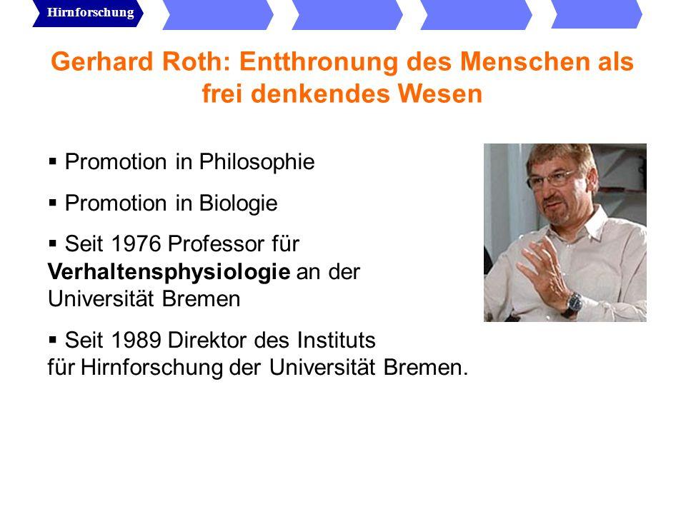 Gerhard Roth: Entthronung des Menschen als frei denkendes Wesen Das Gehirn ist nicht hierarchisch, sondern distributiv aufgebaut Es gibt keine obersten Zentren des Bewusstseins oder der Wahrnehmung.