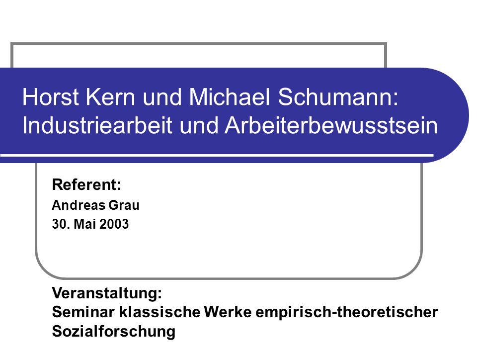 Referent: Andreas Grau 30. Mai 2003 Veranstaltung: Seminar klassische Werke empirisch-theoretischer Sozialforschung Horst Kern und Michael Schumann: I