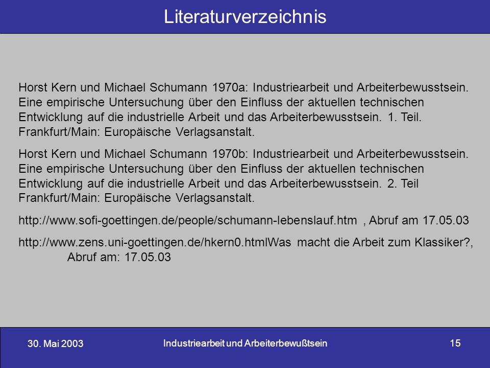 30. Mai 2003 Industriearbeit und Arbeiterbewußtsein15 Literaturverzeichnis Horst Kern und Michael Schumann 1970a: Industriearbeit und Arbeiterbewussts