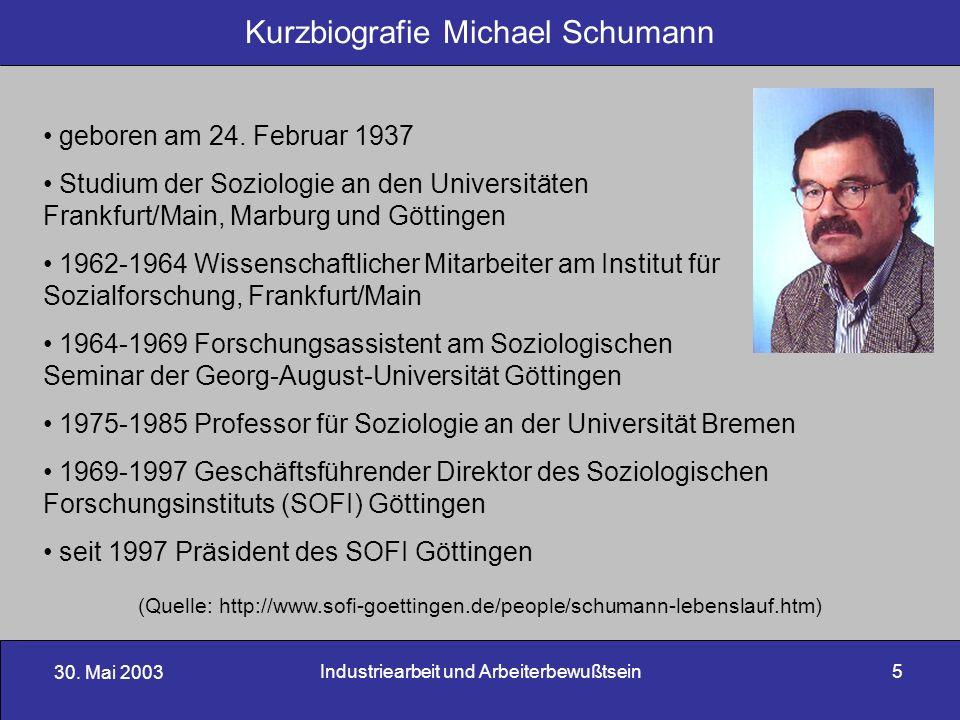 30. Mai 2003 Industriearbeit und Arbeiterbewußtsein5 Kurzbiografie Michael Schumann geboren am 24. Februar 1937 Studium der Soziologie an den Universi