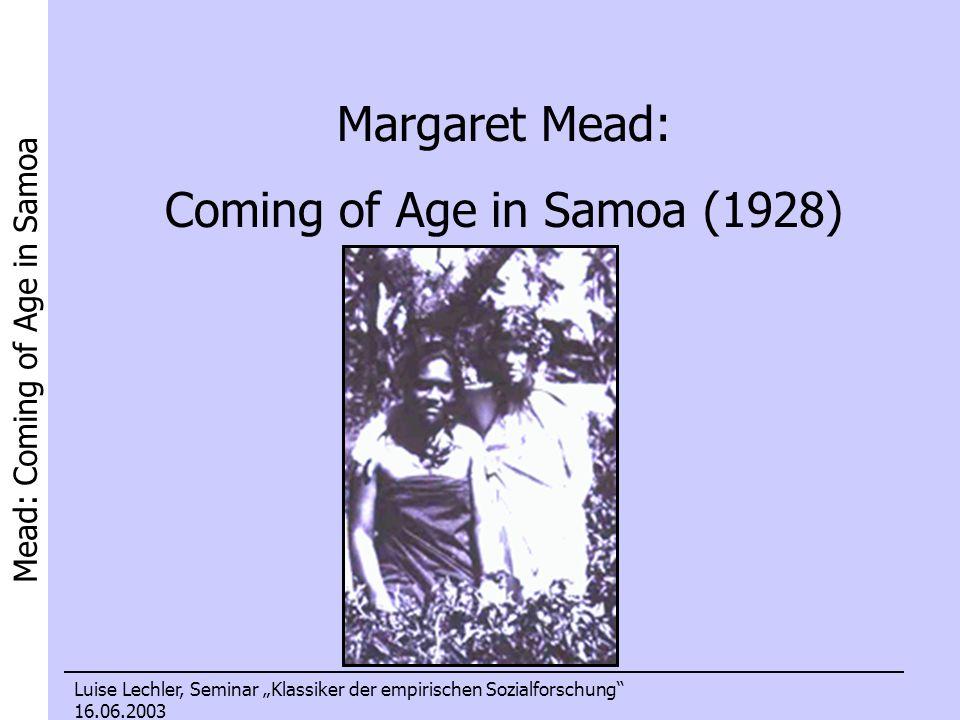 Mead: Coming of Age in Samoa Luise Lechler, Seminar Klassiker der empirischen Sozialforschung 16.06.2003 Margaret Mead: Coming of Age in Samoa (1928)