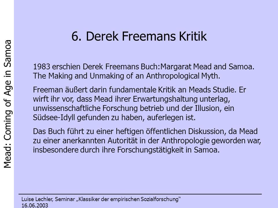 Mead: Coming of Age in Samoa Luise Lechler, Seminar Klassiker der empirischen Sozialforschung 16.06.2003 6. Derek Freemans Kritik 1983 erschien Derek