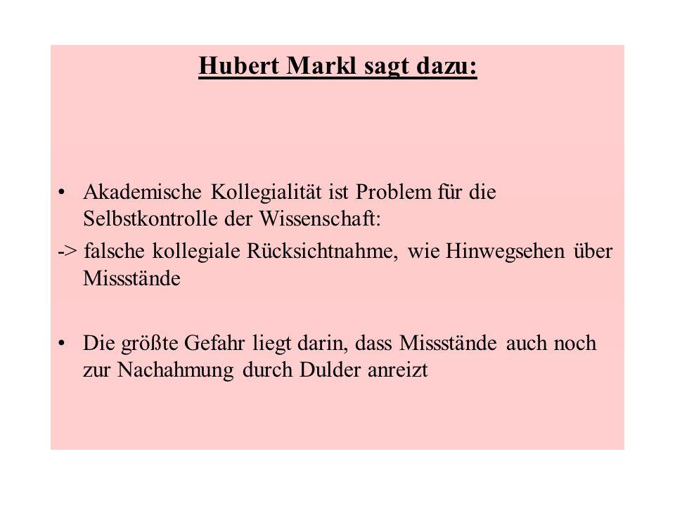 Hubert Markl sagt dazu: Akademische Kollegialität ist Problem für die Selbstkontrolle der Wissenschaft: -> falsche kollegiale Rücksichtnahme, wie Hinw