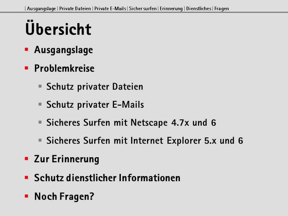 | Ausgangslage | Private Dateien | Private E-Mails | Sicher surfen | Erinnerung | Dienstliches | Fragen Übersicht Ausgangslage Problemkreise Schutz privater Dateien Schutz privater E-Mails Sicheres Surfen mit Netscape 4.7x und 6 Sicheres Surfen mit Internet Explorer 5.x und 6 Zur Erinnerung Schutz dienstlicher Informationen Noch Fragen