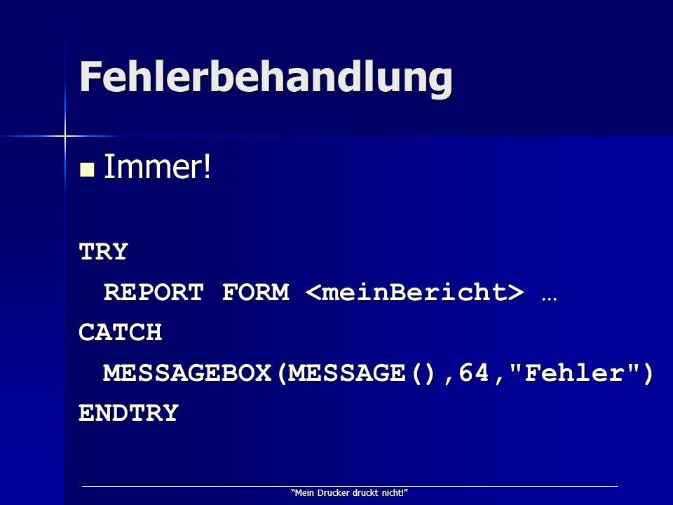 Mein Drucker druckt nicht! Fehlerbehandlung Immer! Immer!TRY REPORT FORM … CATCHMESSAGEBOX(MESSAGE(),64,
