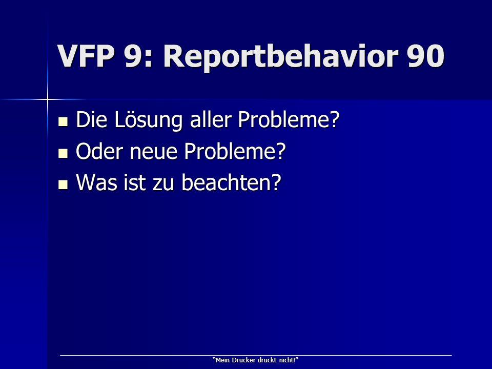 Mein Drucker druckt nicht! VFP 9: Reportbehavior 90 Die Lösung aller Probleme? Die Lösung aller Probleme? Oder neue Probleme? Oder neue Probleme? Was